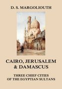 Cairo, Jerusalem, & Damascus: three chief cities of the Egyptian Sultans.