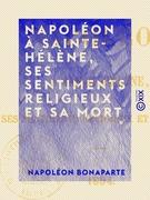 Napoléon à Sainte-Hélène, ses sentiments religieux et sa mort