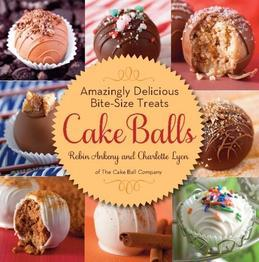 Cake Balls: Amazingly Delicious Bite-Size Treats