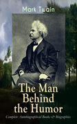 MARK TWAIN - The Man Behind the Humor: Complete Autobiographical Books & Biographies