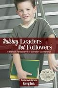 Raising Leaders, Not Followers (Digital Ebook): A Biblical Perspective of Christian Leadeship Education