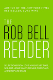 The Rob Bell Reader: Selections from Love Wins, Velvet Elvis, Sex God, Drops Like Stars, and Jesus Wants to Save Christians