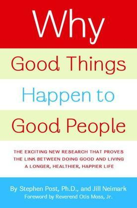 Why Good Things Happen to Good People: The Exciting New Research that Proves the Link Between Doing Good and Living aLonger, Healthier, Happier Lif