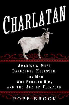 Charlatan: America's Most Dangerous Huckster, the Man Who Pursued Him, and the Age ofFlimflam