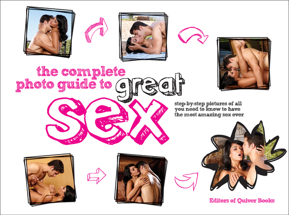 The Complete Photo Guide to Great Sex: Step-by-step Pictures of All You Need to Know to Have the Most Amazing Sex Ever