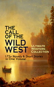 THE CALL OF THE WILD WEST - Ultimate Western Collection: 175+ Novels & Short Stories in One Volume