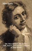The Man Behind The Lyrics: Life, letters, and literary remains of John Keats