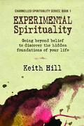 Experimental Spirituality: Going Beyond Belief to Discover the Hidden Foundations of Your Life