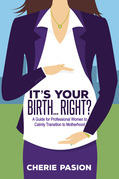 It's Your Birth...Right?: A Guide for Professional Women to Calmly Transition to Motherhood