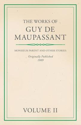 The Works of Guy De Maupassant - Volume II - Monsieur Parent and Other Stories