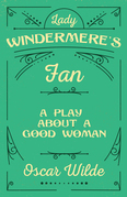 Lady Windermere's Fan - A Play about a Good Woman