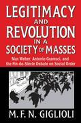 Legitimacy and Revolution in a Society of Masses: Max Weber, Antonio Gramsci, and the Fin-de-Sicle Debate on Social Order