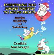 Everything You Always Wanted To Know About Santa Claus, the Tooth Fairy and the Easter Bunny