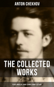 The Collected Works of Anton Chekhov: Plays, Novellas, Short Stories, Diary & Letters