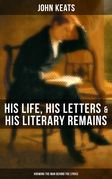 JOHN KEATS: His Life, His Letters & His Literary Remains (Knowing the Man behind the Lyrics)