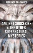 ANCIENT SORCERIES & THE OTHER SUPERNATURAL MYSTERIES