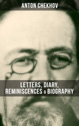 ANTON CHEKHOV: Letters, Diary, Reminiscences & Biography