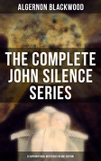 THE COMPLETE JOHN SILENCE SERIES (6 Supernatural Mysteries in One Edition)
