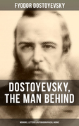 DOSTOYEVSKY, THE MAN BEHIND: Memoirs, Letters & Autobiographical Works