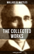 THE COLLECTED WORKS OF WALLACE D. WATTLES (10 Books in One Edition)