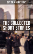 THE COLLECTED SHORT STORIES OF GUY DE MAUPASSANT