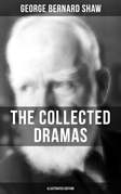 THE COLLECTED DRAMAS OF GEORGE BERNARD SHAW (Illustrated Edition)