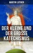 Martin Luther: Der kleine und der große Katechismus