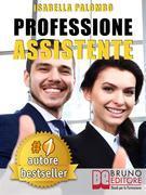 PROFESSIONE ASSISTENTE. Come Trovare Lavoro Velocemente Diventando Assistente Congressuale Di Successo e Fare Carriera
