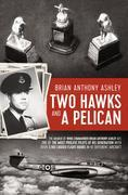 Two Hawks and a Pelican: The Memoir of Wing Commander Brain Anthony Ashley AFC (1928 - 2015)