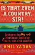 Is That Even a Country, Sir!: Journeys in Northeast India by Train, Bus and Tractor