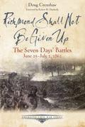 Richmond Shall Not Be Given Up: The Seven Days' Battles, June 25-July 1, 1862