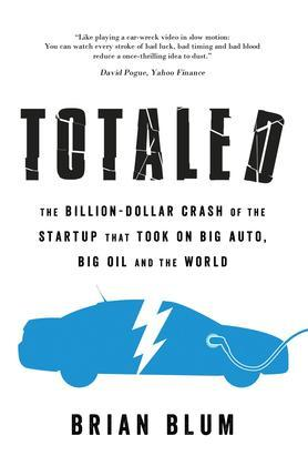 Totaled: The Billion-Dollar Crash of the Startup that Took on Big Auto, Big Oil and the World