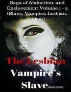 The Lesbian Vampire's Slave - Saga of Abduction, and Enslavement Volume 1 - 3 (Slave, Vampire, Lesbian, Bdsm)