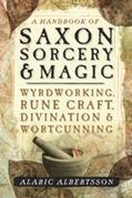 A Handbook of Saxon Sorcery & Magic: Wyrdworking, Rune Craft, Divination, and Wortcunning