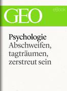 Phychologie: Abschweifen, tagträumen, zerstreut sein (GEO eBook Single)