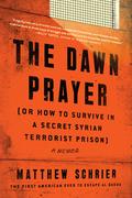 The Dawn Prayer (Or How to Survive in a Secret Syrian Terrorist Prison)