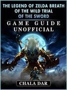 The Legend of Zelda Breath of The Wild Trial of the Sword Game Guide Unofficial