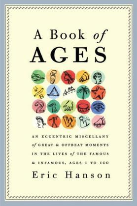 A Book of Ages: An Eccentric Miscellany of Great and Offbeat Moments in the Lives of the Famousand Infamous, Ages 1 to 100