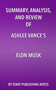 Summary, Analysis, and Review of Ashlee Vance's Elon Musk