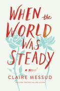 When the World Was Steady: A Novel