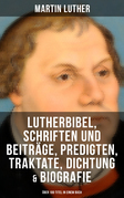 Martin Luther: Lutherbibel, Schriften und Beiträge, Predigten, Traktate, Dichtung & Biografie (Über 100 Titel in einem Buch )