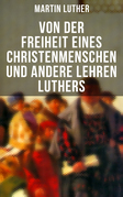 Von der Freiheit eines Christenmenschen und andere Lehren Luthers
