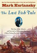 The Last Fish Tale: The Fate of the Atlantic and Survival in Gloucester, America's Oldest Fishing Port and Most Original Town