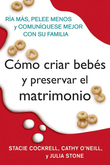 Como criar bebes y preservar el matrimonio: Ria mas, pelee menos y comuniquese mejor con su familia