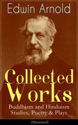 Collected Works of Edwin Arnold: Buddhism and Hinduism Studies, Poetry & Plays (Illustrated)