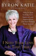 I Need Your Love - Is That True?: How to Stop Seeking Love, Approval, and Appreciation and Start Finding ThemInstead