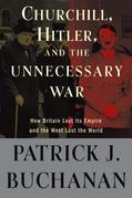 """Patrick J. Buchanan - Churchill, Hitler, and """"The Unnecessary War"""": How Britain Lost Its Empire and the West Lost the World"""