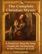The Complete Christian Mystic: A Practical, Step - By - Step Guide for Awakening to the Presence of God