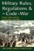 Military Rules, Regulations and the Code of War: Francis Lieber and the Certification of Conflict