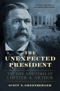 The Unexpected President: The Life and Times of Chester A. Arthur